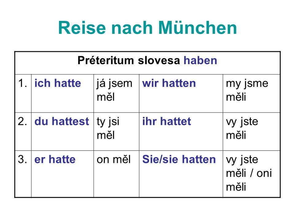 Reise nach München Préteritum slovesa haben 1.ich hattejá jsem měl wir hattenmy jsme měli 2.du hattestty jsi měl ihr hattetvy jste měli 3.er hatteon mělSie/sie hattenvy jste měli / oni měli