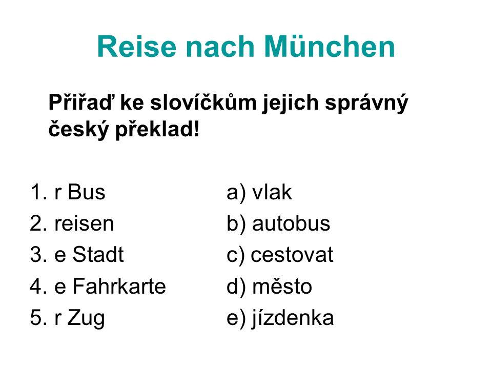 Reise nach München Přiřaď ke slovíčkům jejich správný český překlad! 1. r Busa) vlak 2. reisenb) autobus 3. e Stadtc) cestovat 4. e Fahrkarted) město