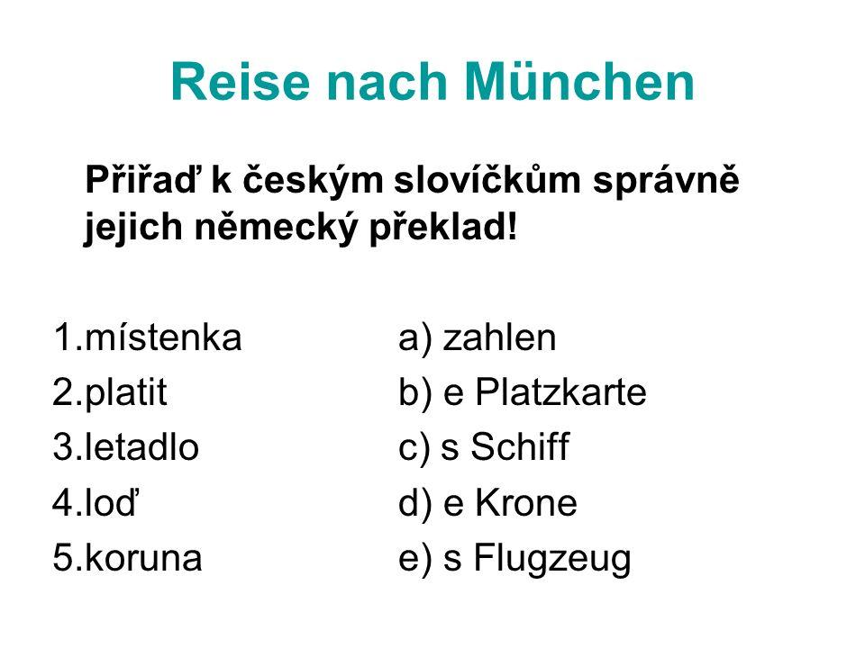 Reise nach München Přiřaď k českým slovíčkům správně jejich německý překlad! 1.místenkaa) zahlen 2.platitb) e Platzkarte 3.letadloc) s Schiff 4.loďd)