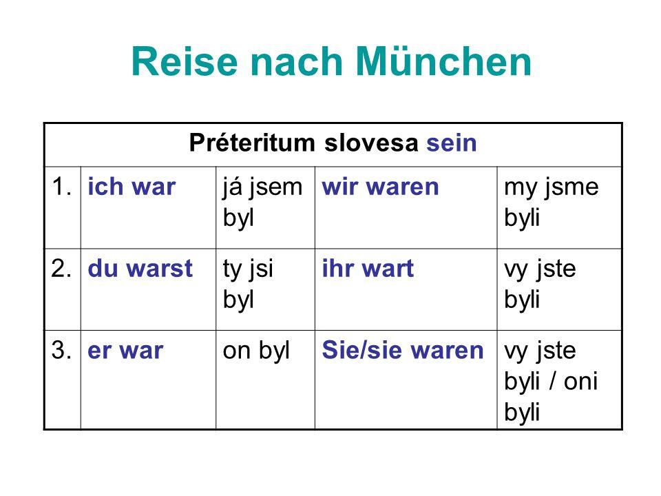 Préteritum slovesa sein 1.ich warjá jsem byl wir warenmy jsme byli 2.du warstty jsi byl ihr wartvy jste byli 3.er waron bylSie/sie warenvy jste byli / oni byli Reise nach München