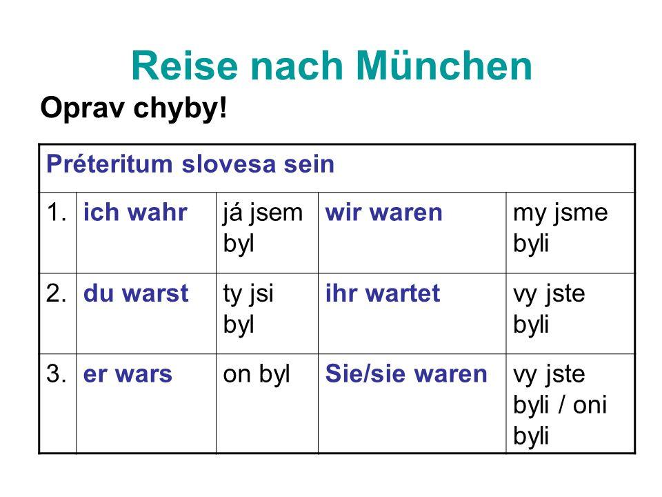 Reise nach München Oprav chyby! Préteritum slovesa sein 1.ich wahrjá jsem byl wir warenmy jsme byli 2.du warstty jsi byl ihr wartetvy jste byli 3.er w