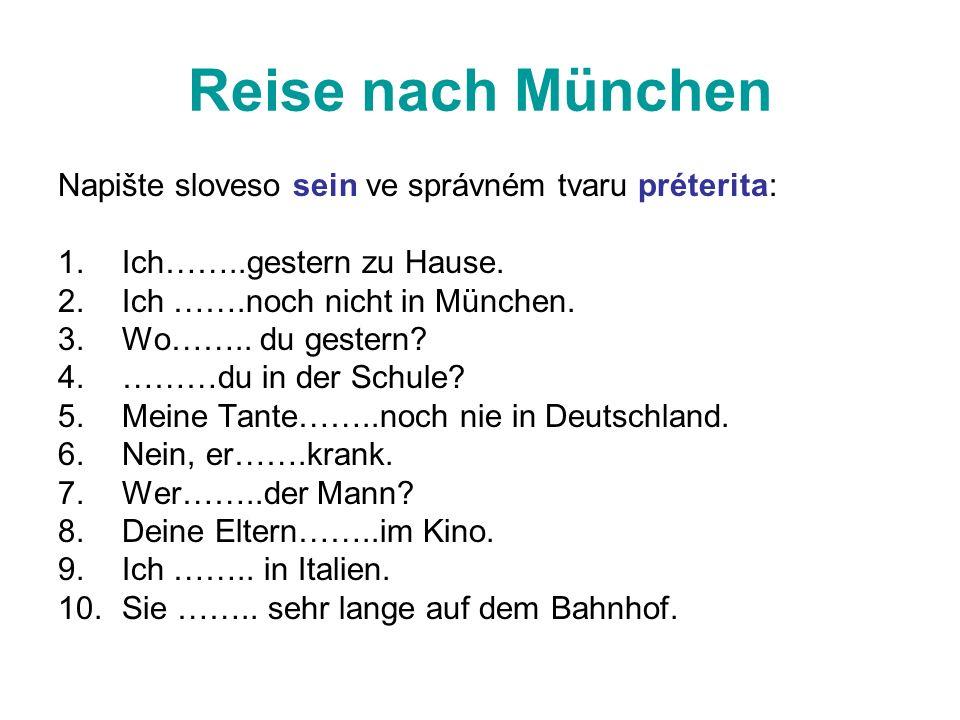 Reise nach München Napište sloveso sein ve správném tvaru préterita: 1.Ich……..gestern zu Hause. 2.Ich …….noch nicht in München. 3.Wo…….. du gestern? 4