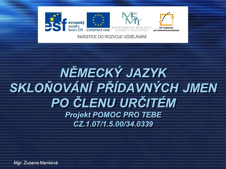 Mgr. Zuzana Manková NĚMECKÝ JAZYK SKLOŇOVÁNÍ PŘÍDAVNÝCH JMEN PO ČLENU URČITÉM Projekt POMOC PRO TEBE CZ.1.07/1.5.00/34.0339