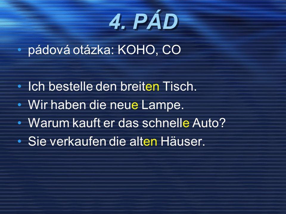 4. PÁD pádová otázka: KOHO, CO Ich bestelle den breiten Tisch. Wir haben die neue Lampe. Warum kauft er das schnelle Auto? Sie verkaufen die alten Häu