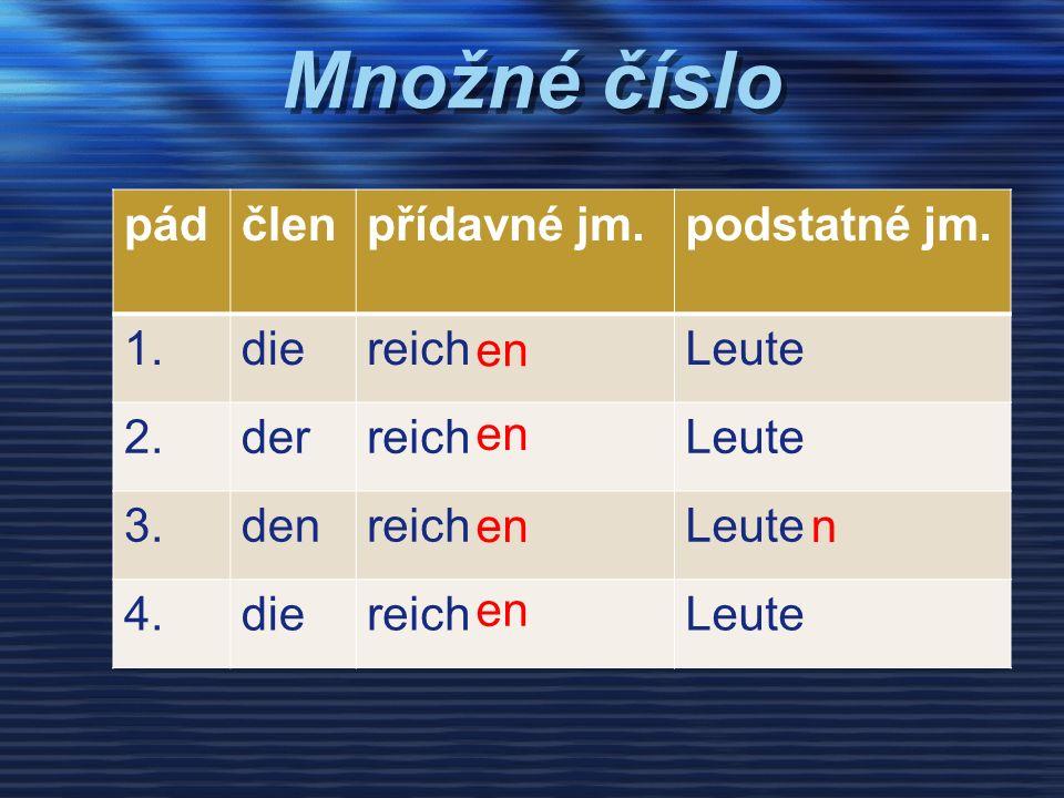 Množné číslo pádčlenpřídavné jm.podstatné jm. 1.diereichLeute 2.derreichLeute 3.denreichLeute 4.diereichLeute en n