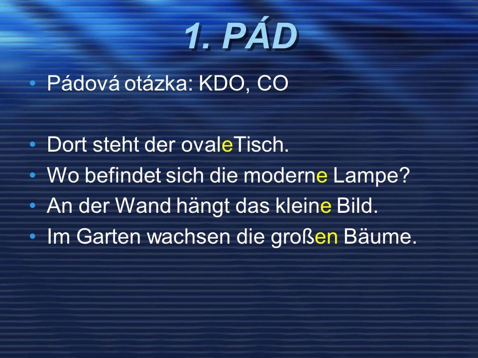 1. PÁD Pádová otázka: KDO, CO Dort steht der ovaleTisch. Wo befindet sich die moderne Lampe? An der Wand hängt das kleine Bild. Im Garten wachsen die
