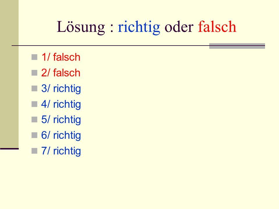 Lösung : richtig oder falsch 1/ falsch 2/ falsch 3/ richtig 4/ richtig 5/ richtig 6/ richtig 7/ richtig