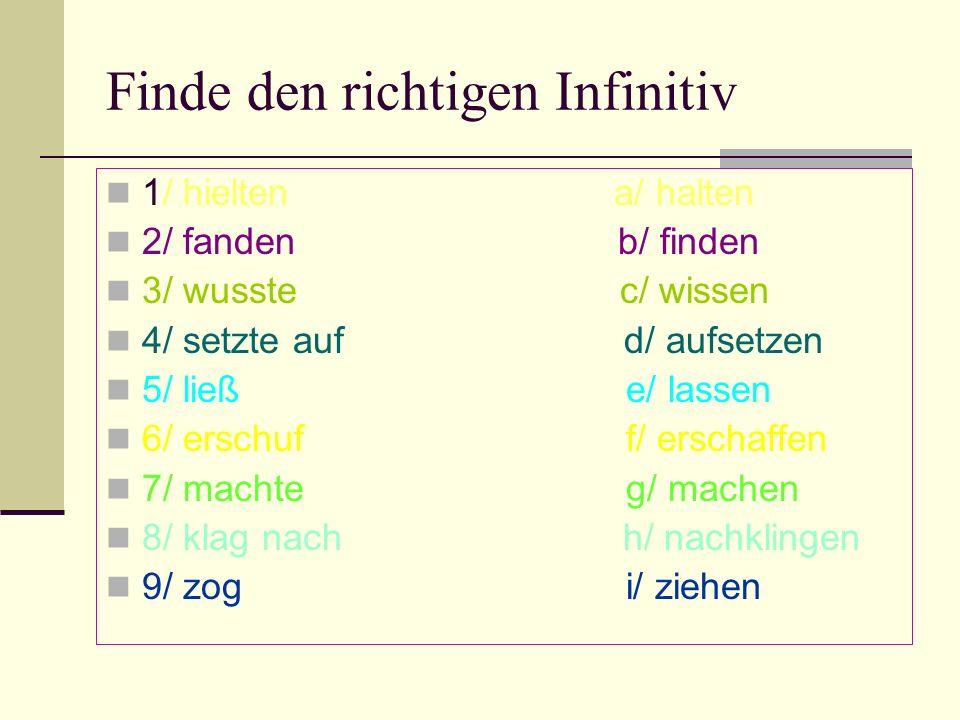 Finde den richtigen Infinitiv 1/ hielten a/ halten 2/ fanden b/ finden 3/ wusste c/ wissen 4/ setzte auf d/ aufsetzen 5/ ließ e/ lassen 6/ erschuf f/ erschaffen 7/ machte g/ machen 8/ klag nach h/ nachklingen 9/ zog i/ ziehen