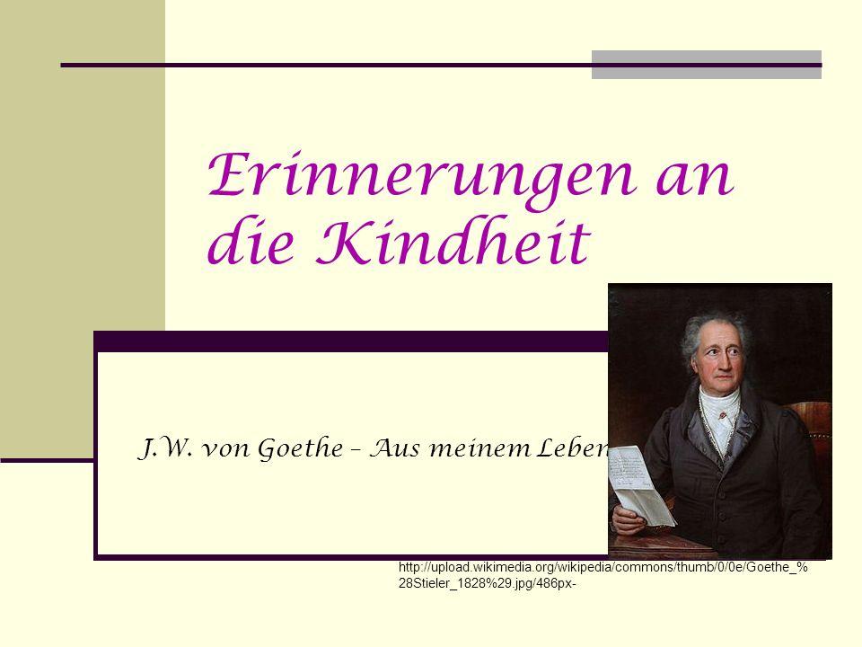 Erinnerungen an die Kindheit J.W. von Goethe – Aus meinem Leben http://upload.wikimedia.org/wikipedia/commons/thumb/0/0e/Goethe_% 28Stieler_1828%29.jp
