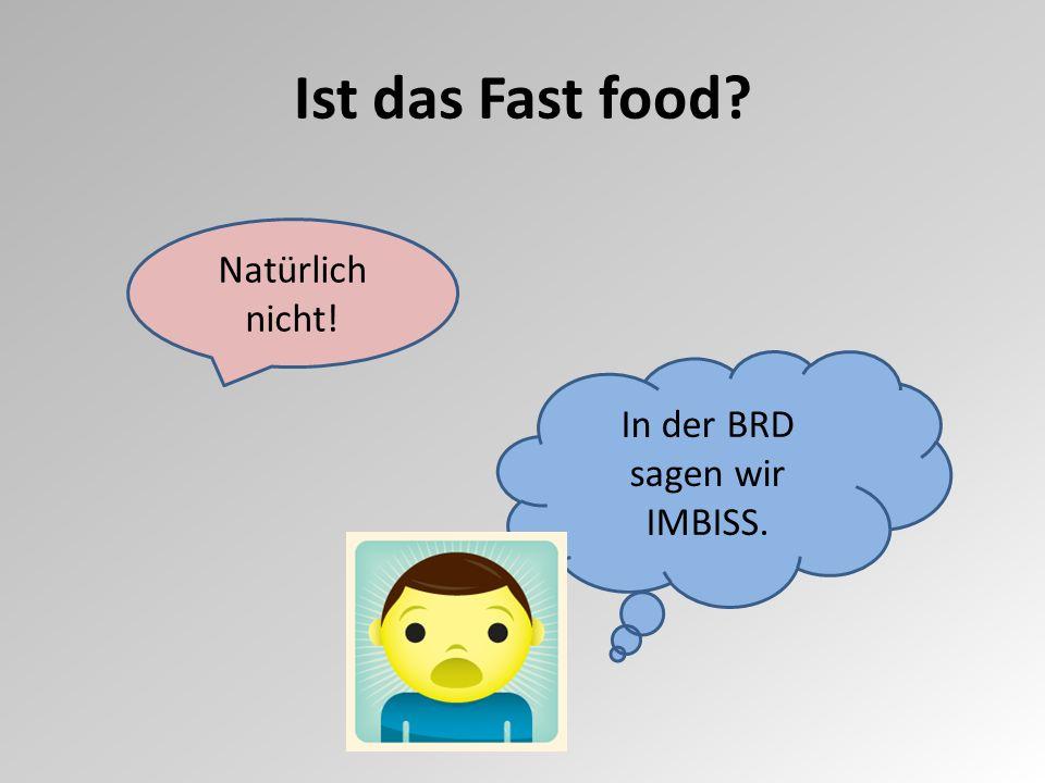 Ist das Fast food? Natürlich nicht! In der BRD sagen wir IMBISS.
