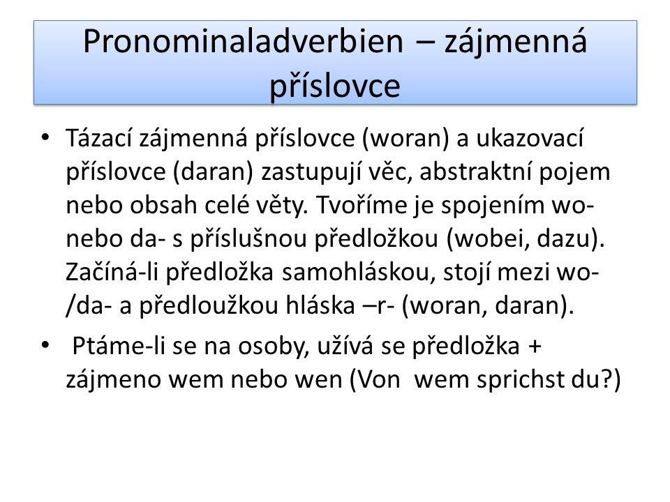 Pronominaladverbien – zájmenná příslovce Tázací zájmenná příslovce (woran) a ukazovací příslovce (daran) zastupují věc, abstraktní pojem nebo obsah celé věty.