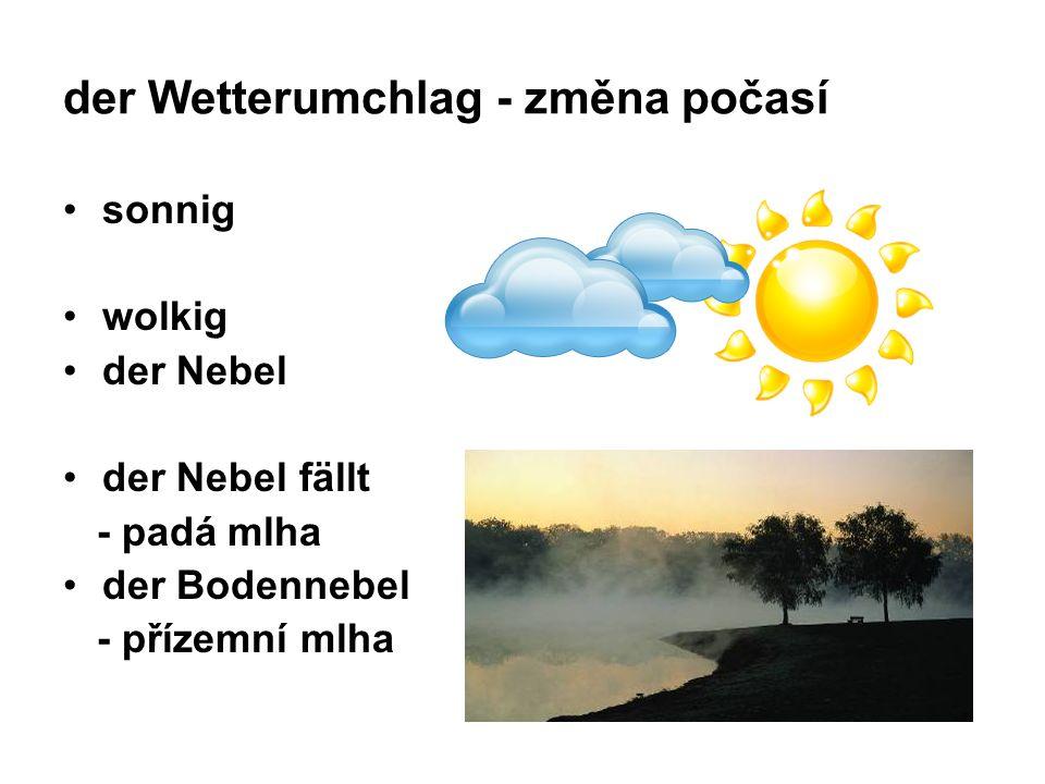 der Wetterumchlag - změna počasí sonnig wolkig der Nebel der Nebel fällt - padá mlha der Bodennebel - přízemní mlha