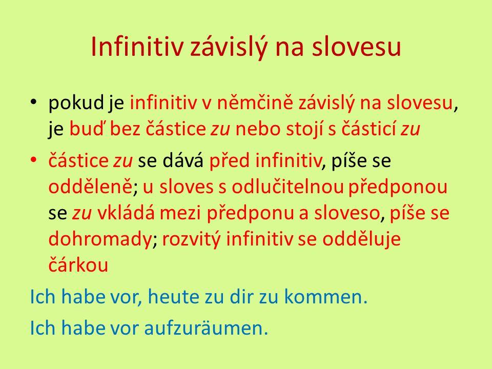 Infinitiv závislý na slovesu pokud je infinitiv v němčině závislý na slovesu, je buď bez částice zu nebo stojí s částicí zu částice zu se dává před infinitiv, píše se odděleně; u sloves s odlučitelnou předponou se zu vkládá mezi předponu a sloveso, píše se dohromady; rozvitý infinitiv se odděluje čárkou Ich habe vor, heute zu dir zu kommen.