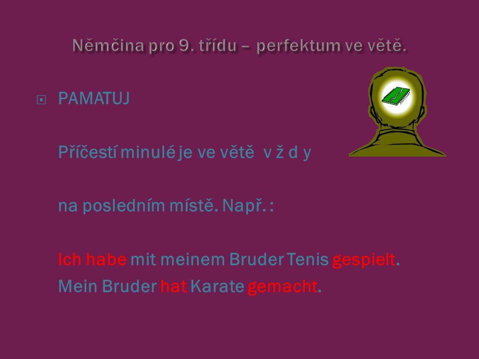  PAMATUJ Příčestí minulé je ve větě v ž d y na posledním místě. Např. : Ich habe mit meinem Bruder Tenis gespielt. Mein Bruder hat Karate gemacht.