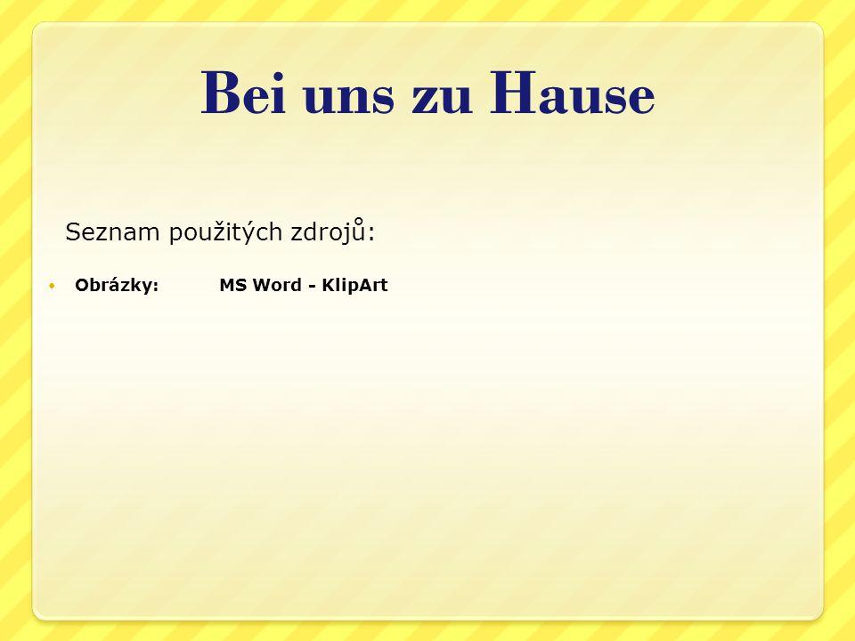 Seznam použitých zdrojů: Obrázky:MS Word - KlipArt Bei uns zu Hause