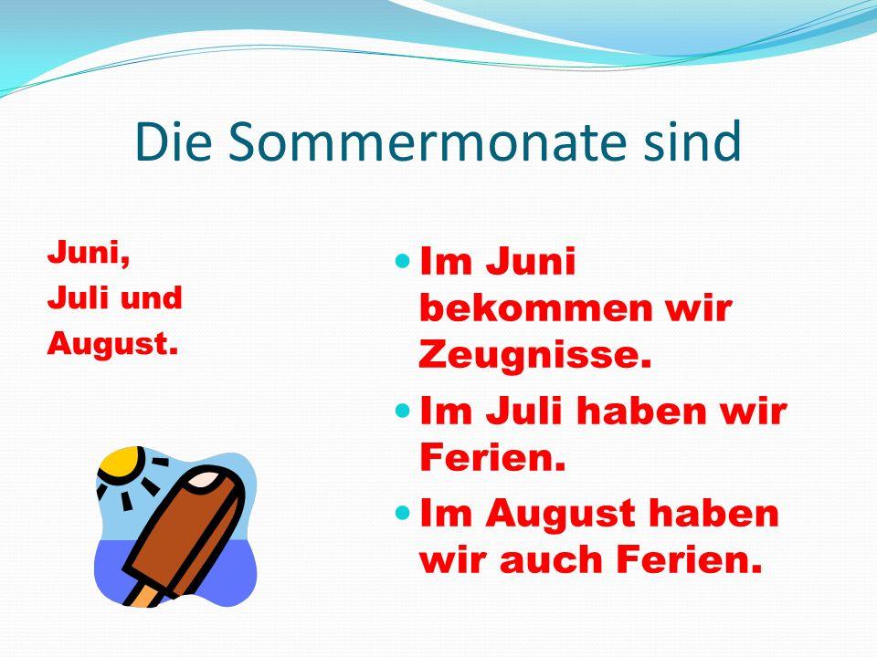 Die Sommermonate sind Juni, Juli und August. Im Juni bekommen wir Zeugnisse. Im Juli haben wir Ferien. Im August haben wir auch Ferien.