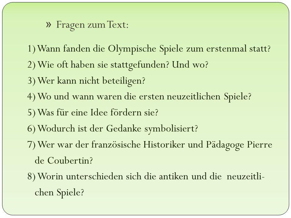 » Fragen zum Text: 1) Wann fanden die Olympische Spiele zum erstenmal statt ? 2) Wie oft haben sie stattgefunden? Und wo? 3) Wer kann nicht beteiligen