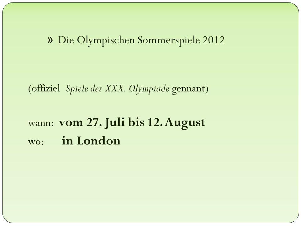 » Die Olympischen Sommerspiele 2012 (offiziel Spiele der XXX. Olympiade gennant) wann: vom 27. Juli bis 12. August wo: in London