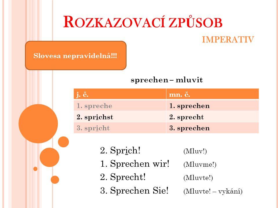 R OZKAZOVACÍ ZP Ů SOB IMPERATIV Slovesa nepravidelná!!! sprechen – mluvit 2. Sprich! (Mluv!) 1. Sprechen wir! (Mluvme!) 2. Sprecht! (Mluvte!) 3. Sprec