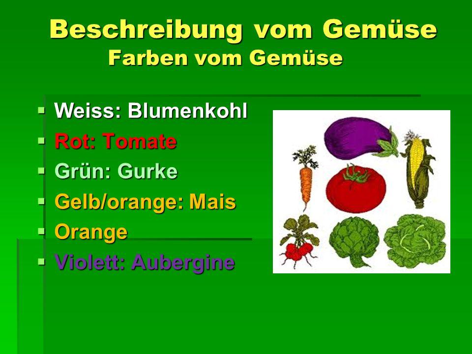 Beschreibung vom Gemüse Farben vom Gemüse Beschreibung vom Gemüse Farben vom Gemüse  Weiss: Blumenkohl  Rot: Tomate  Grün: Gurke  Gelb/orange: Mais  Orange  Violett: Aubergine