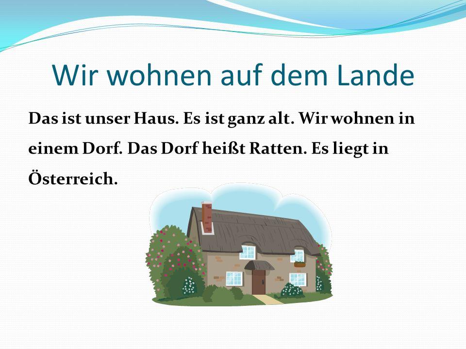 Wir wohnen auf dem Lande Das ist unser Haus. Es ist ganz alt. Wir wohnen in einem Dorf. Das Dorf heißt Ratten. Es liegt in Österreich.