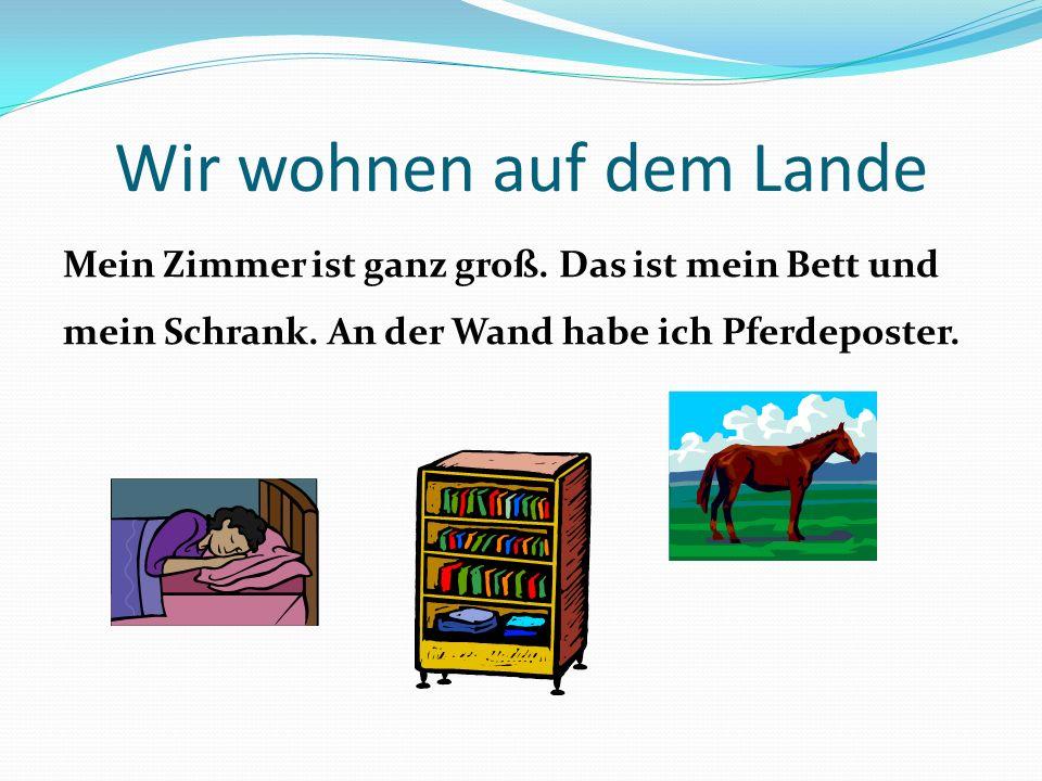 Wir wohnen auf dem Lande Mein Zimmer ist ganz groß. Das ist mein Bett und mein Schrank. An der Wand habe ich Pferdeposter.