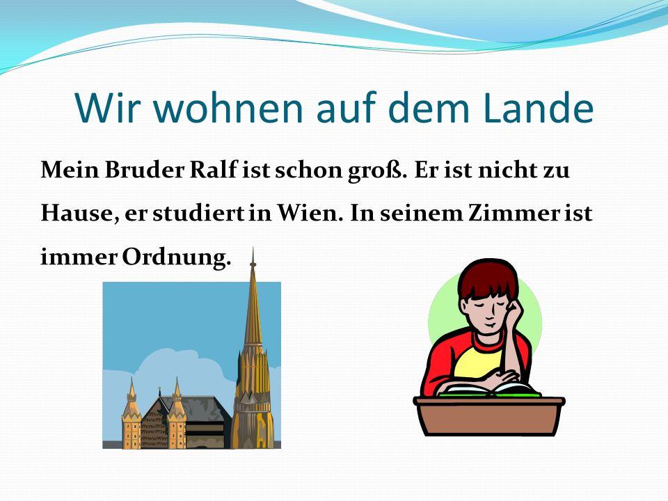Wir wohnen auf dem Lande Mein Bruder Ralf ist schon groß. Er ist nicht zu Hause, er studiert in Wien. In seinem Zimmer ist immer Ordnung.