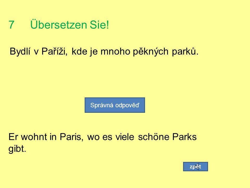 7 Übersetzen Sie. Bydlí v Paříži, kde je mnoho pěkných parků.