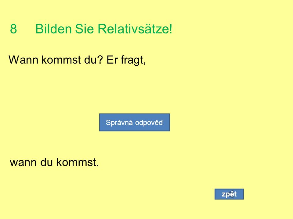 8 Bilden Sie Relativsätze! Wann kommst du Er fragt, zpět Správná odpověď wann du kommst.