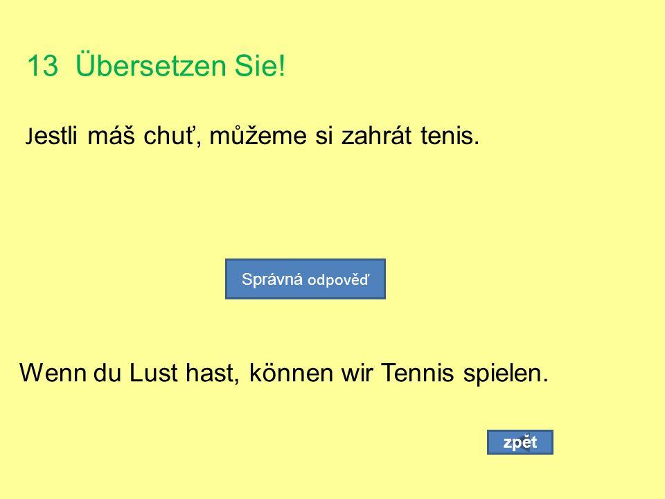 13 Übersetzen Sie. J estli máš chuť, můžeme si zahrát tenis.