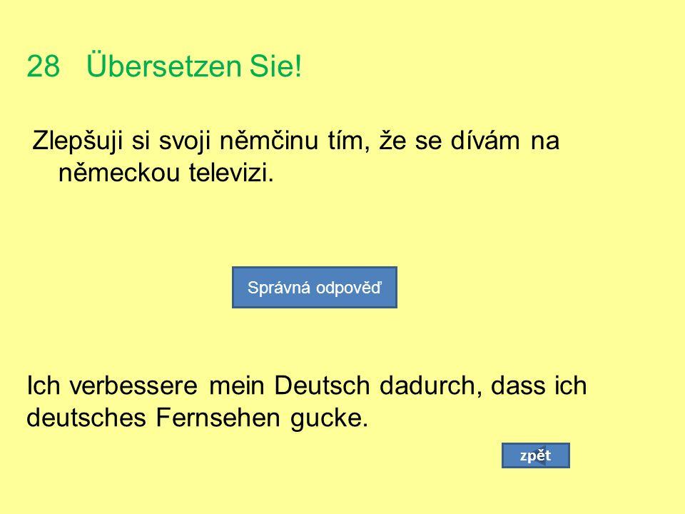 28 Übersetzen Sie. Zlepšuji si svoji němčinu tím, že se dívám na německou televizi.