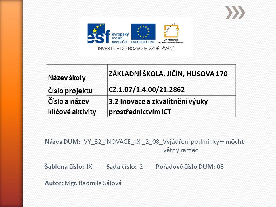 Název školy ZÁKLADNÍ ŠKOLA, JIČÍN, HUSOVA 170 Číslo projektu CZ.1.07/1.4.00/21.2862 Číslo a název klíčové aktivity 3.2 Inovace a zkvalitnění výuky prostřednictvím ICT Název DUM: VY_32_INOVACE_ IX _2_08_Vyjádření podmínky – möcht- větný rámec Šablona číslo: IX Sada číslo: 2 Pořadové číslo DUM: 08 Autor: Mgr.