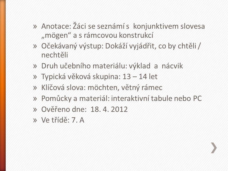 """» Anotace: Žáci se seznámí s konjunktivem slovesa """"mögen a s rámcovou konstrukcí » Očekávaný výstup: Dokáží vyjádřit, co by chtěli / nechtěli » Druh učebního materiálu: výklad a nácvik » Typická věková skupina: 13 – 14 let » Klíčová slova: möchten, větný rámec » Pomůcky a materiál: interaktivní tabule nebo PC » Ověřeno dne: 18."""