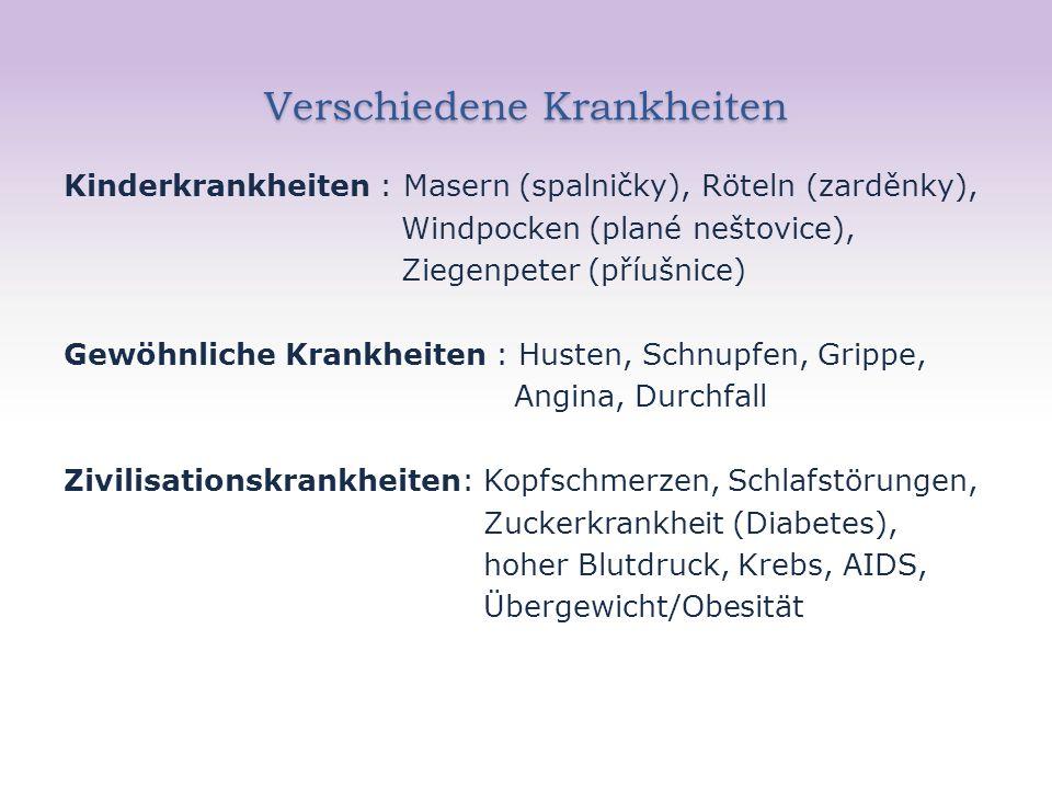 Verschiedene Krankheiten Kinderkrankheiten : Masern (spalničky), Röteln (zarděnky), Windpocken (plané neštovice), Ziegenpeter (příušnice) Gewöhnliche