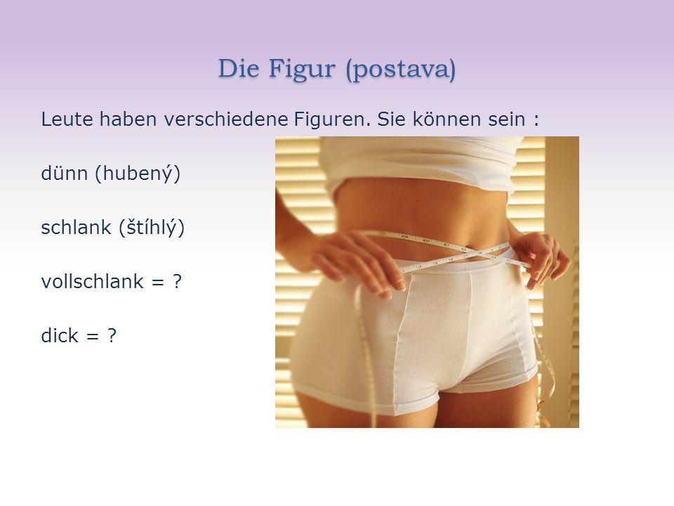 Die Figur (postava) Leute haben verschiedene Figuren. Sie können sein : dünn (hubený) schlank (štíhlý) vollschlank = ? dick = ?