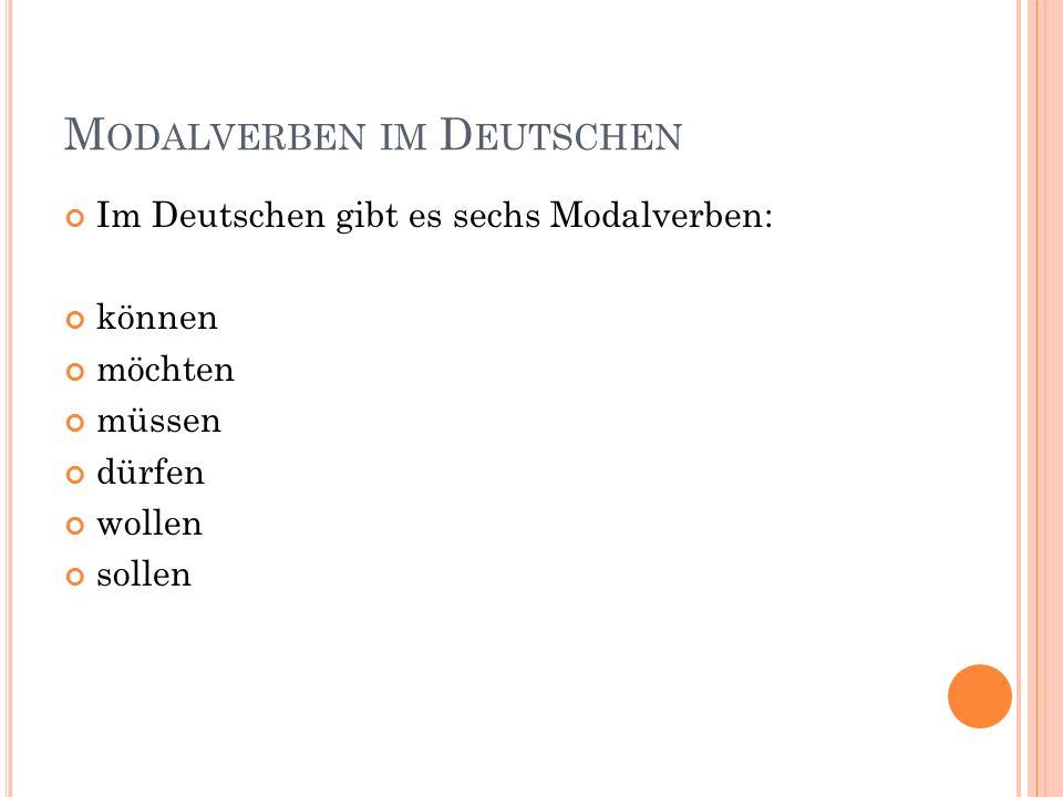 M ODALVERBEN IM D EUTSCHEN Im Deutschen gibt es sechs Modalverben: können möchten müssen dürfen wollen sollen