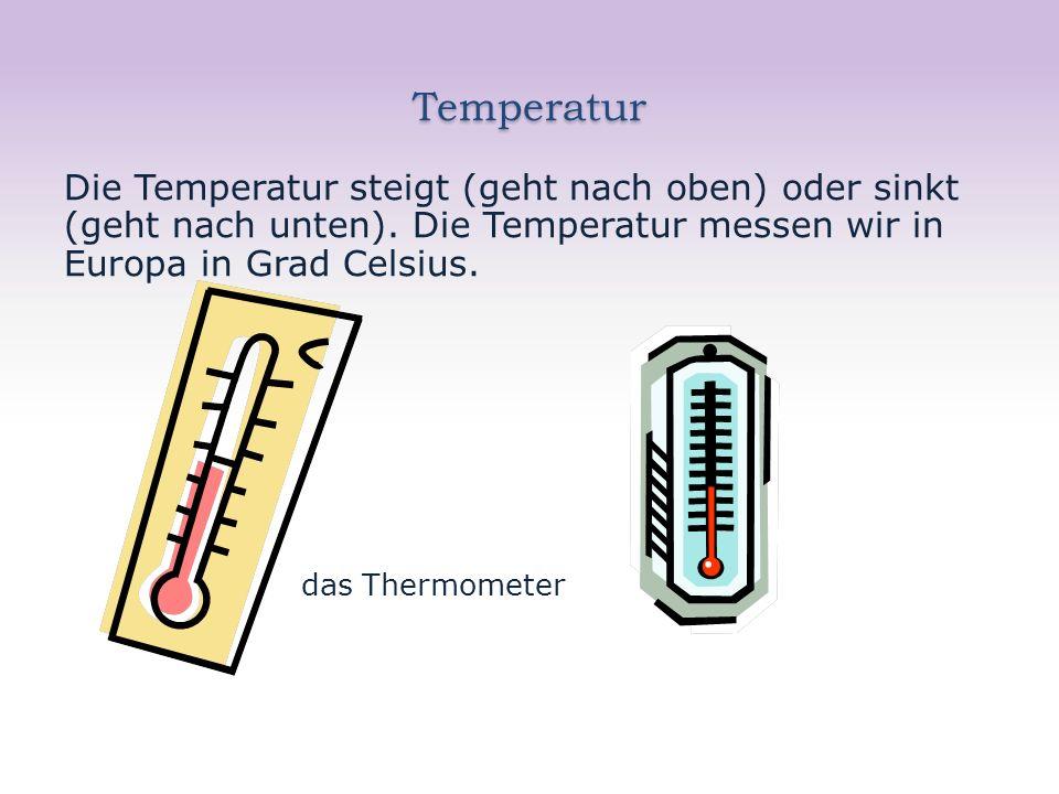 Temperatur Die Temperatur steigt (geht nach oben) oder sinkt (geht nach unten).