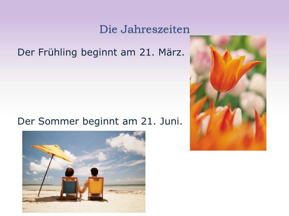 Die Jahreszeiten Der Frühling beginnt am 21. März. Der Sommer beginnt am 21. Juni.