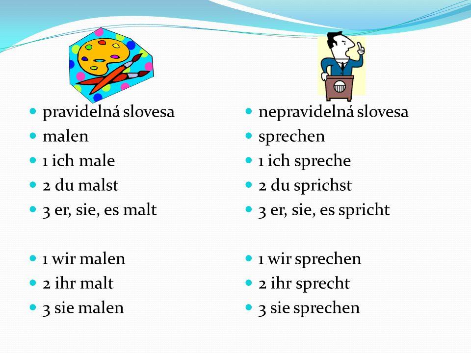 pravidelná slovesa malen 1 ich male 2 du malst 3 er, sie, es malt 1 wir malen 2 ihr malt 3 sie malen nepravidelná slovesa sprechen 1 ich spreche 2 du sprichst 3 er, sie, es spricht 1 wir sprechen 2 ihr sprecht 3 sie sprechen
