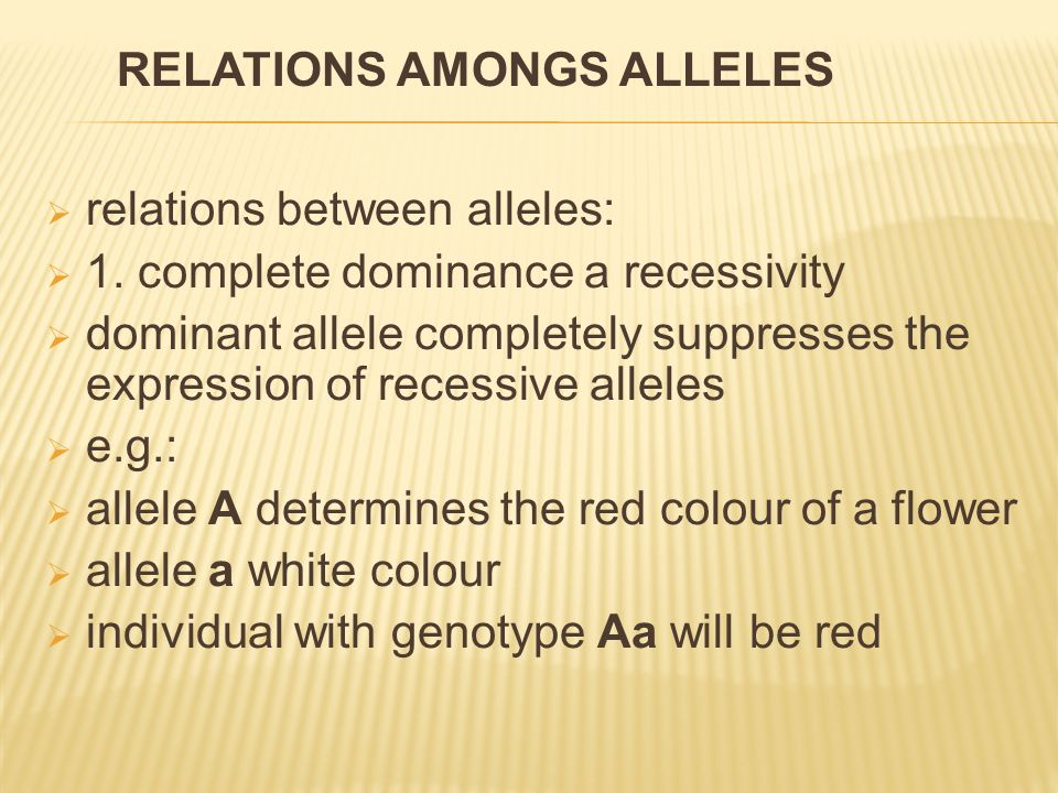  relations between alleles:  1. complete dominance a recessivity  dominant allele completely suppresses the expression of recessive alleles  e.g.: