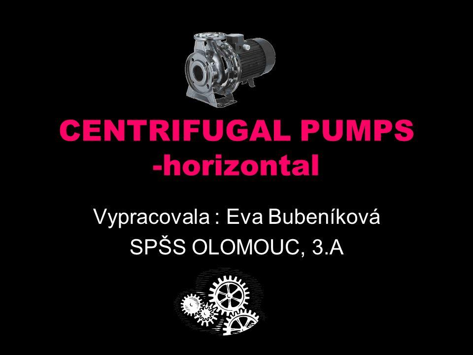 CENTRIFUGAL PUMPS -horizontal Vypracovala : Eva Bubeníková SPŠS OLOMOUC, 3.A