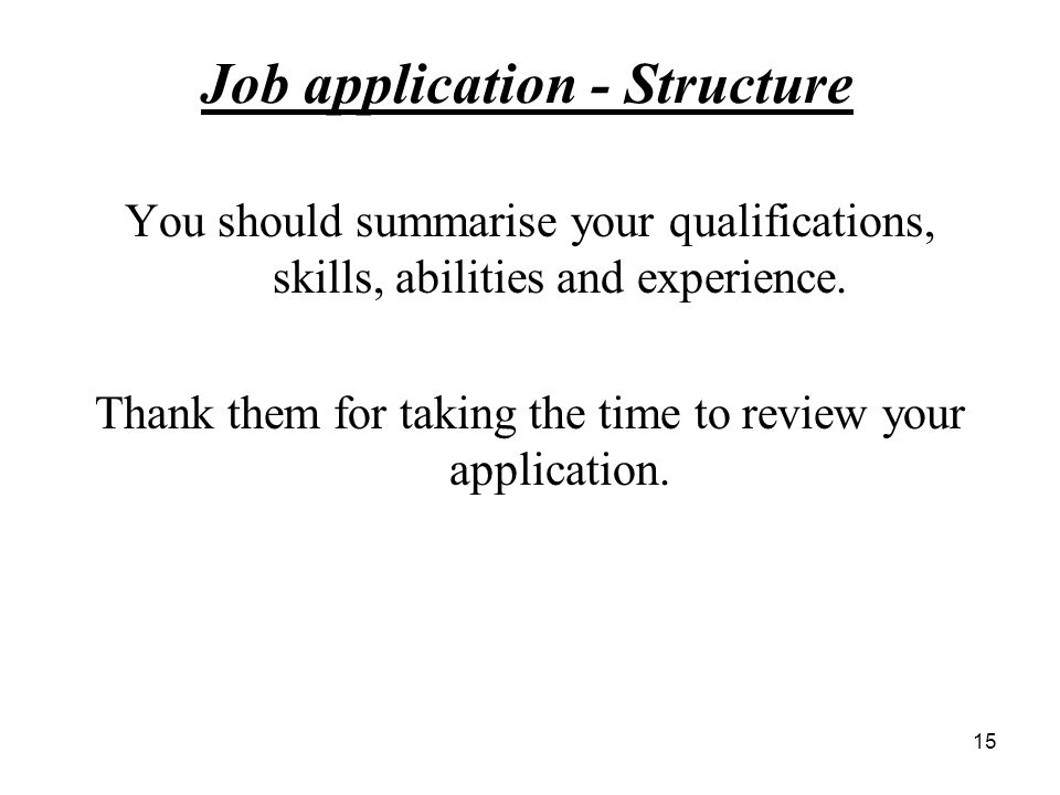 Job application - Structure You should summarise your qualifications, skills, abilities and experience.