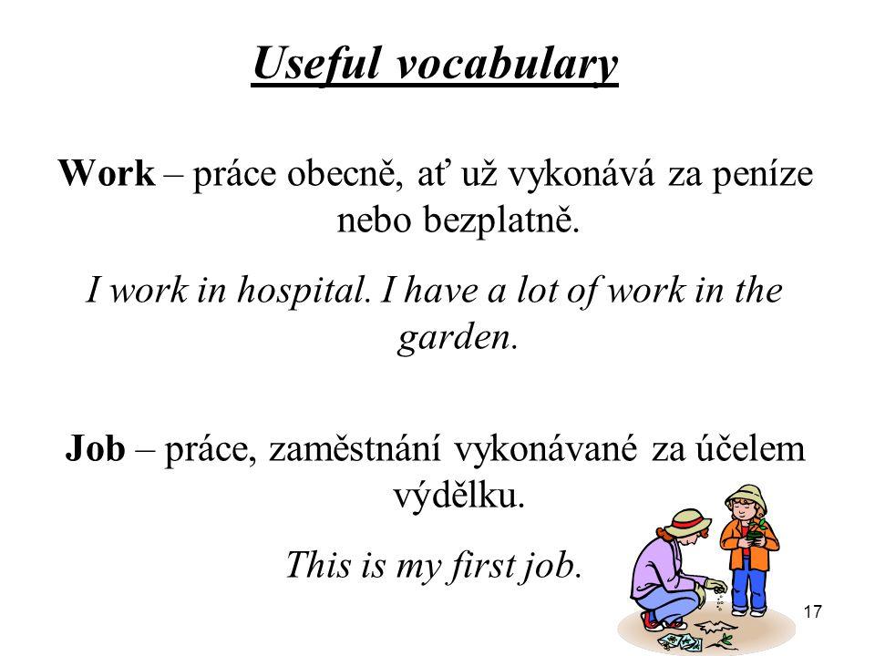 Useful vocabulary Work – práce obecně, ať už vykonává za peníze nebo bezplatně. I work in hospital. I have a lot of work in the garden. Job – práce, z