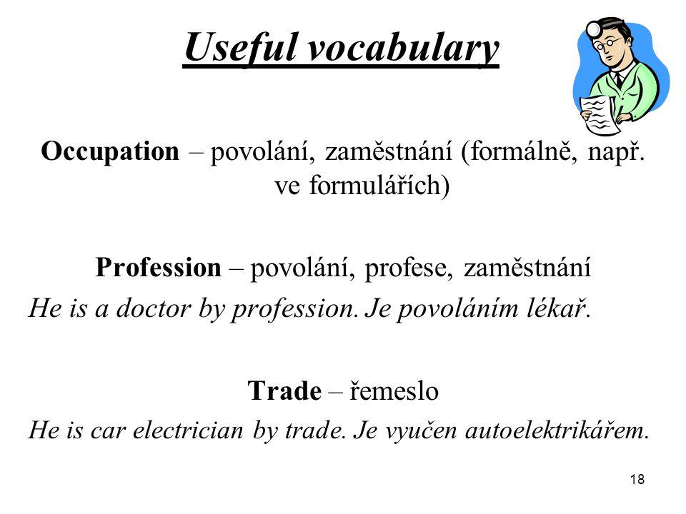Useful vocabulary Occupation – povolání, zaměstnání (formálně, např. ve formulářích) Profession – povolání, profese, zaměstnání He is a doctor by prof