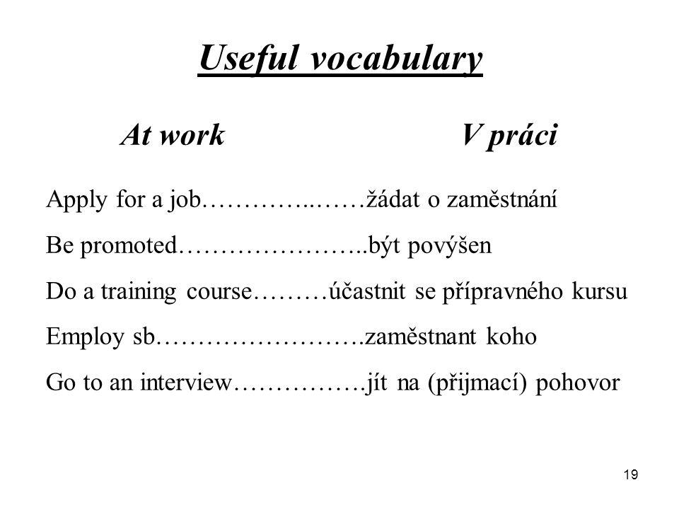 Useful vocabulary At work V práci Apply for a job…………..……žádat o zaměstnání Be promoted…………………..být povýšen Do a training course………účastnit se přípravného kursu Employ sb…………………….zaměstnant koho Go to an interview…………….jít na (přijmací) pohovor 19