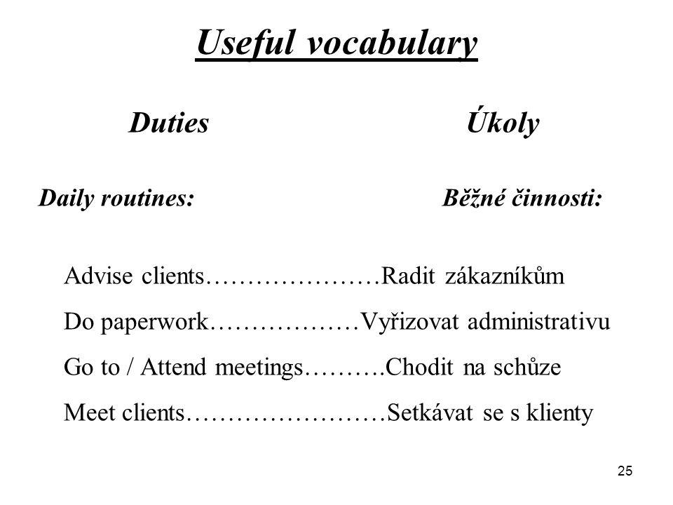 Useful vocabulary DutiesÚkoly Daily routines:Běžné činnosti: Advise clients…………………Radit zákazníkům Do paperwork………………Vyřizovat administrativu Go to / Attend meetings……….Chodit na schůze Meet clients……………………Setkávat se s klienty 25