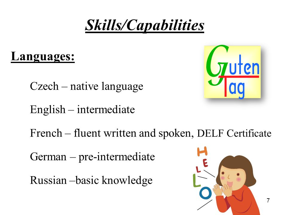 Skills/Capabilities Languages: Czech – native language English – intermediate French – fluent written and spoken, DELF Certificate German – pre-intermediate Russian –basic knowledge 7