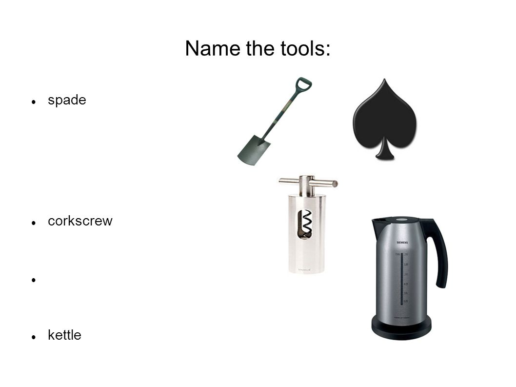 Name the tools: spade corkscrew kettle