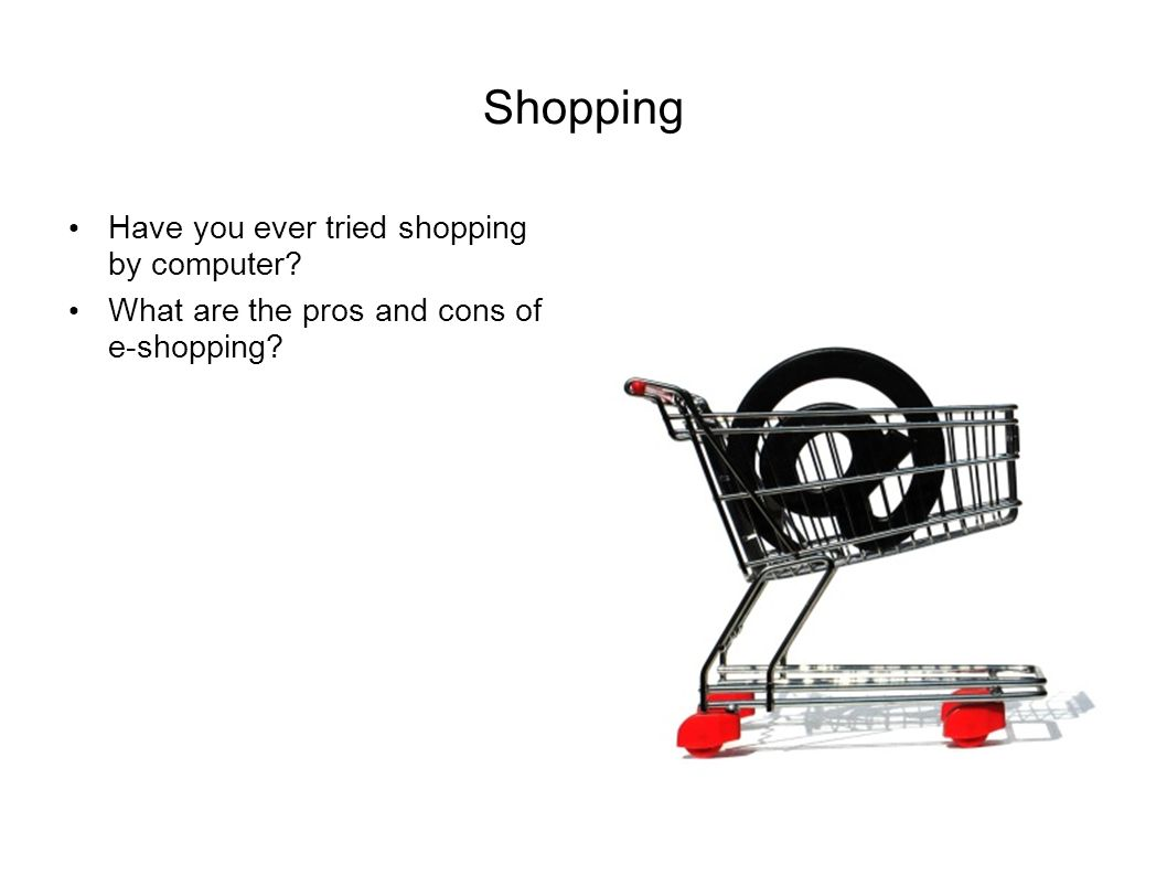 Shopping Have you ever tried shopping by computer What are the pros and cons of e-shopping