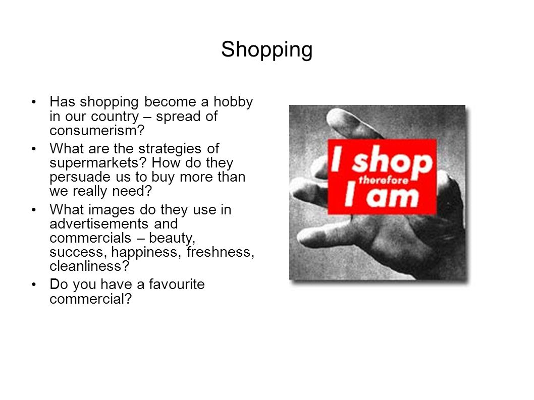 Shopping Has shopping become a hobby in our country – spread of consumerism? What are the strategies of supermarkets? How do they persuade us to buy m